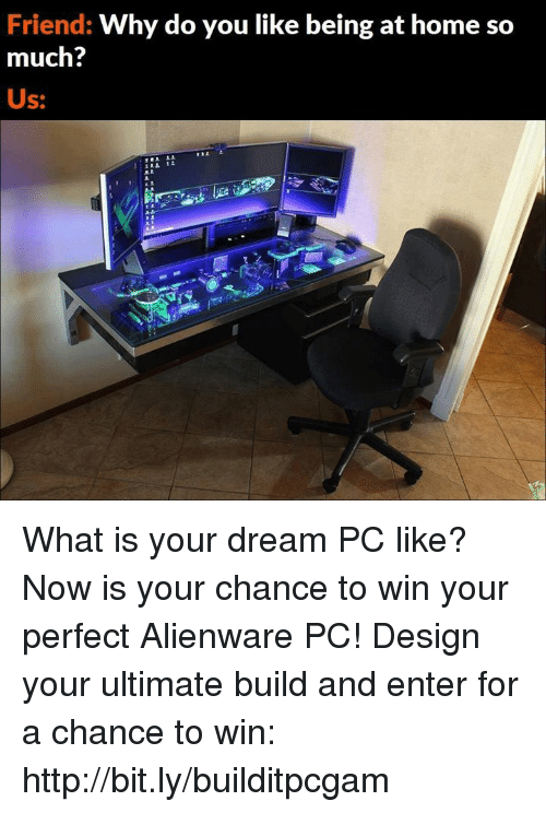 Do You Like: Friend: Why do you like being at home so  much?  Us: What is your dream PC like?  Now is your chance to win your perfect Alienware PC! Design your ultimate build and enter for a chance to win: http://bit.ly/builditpcgam