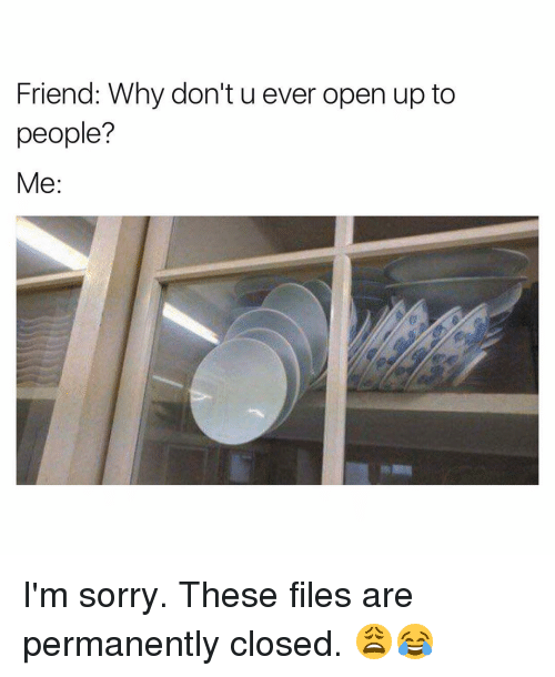 Funny, Open, and Im Sorry: Friend: Why don't u ever open up to  people?  Me I'm sorry. These files are permanently closed. 😩😂
