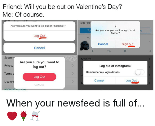 Adverted: Friend: Will you be out on Valentine's Day?  Me: Of course  386  FOL  Are you sure you want to log out of Facebook?  Are you sure you want to sign out of  Twitter?  Log Out  Cancel  Sign out  Cancel  Support  Adverts  Are you sure you want to  Privacy  Log out of Instagram?  log out?  Remember my login details  Terms o  Log Out  Cancel  Log Out  Licence  CANCEL  CCOU When your newsfeed is full of... ❤️️🌹🥂