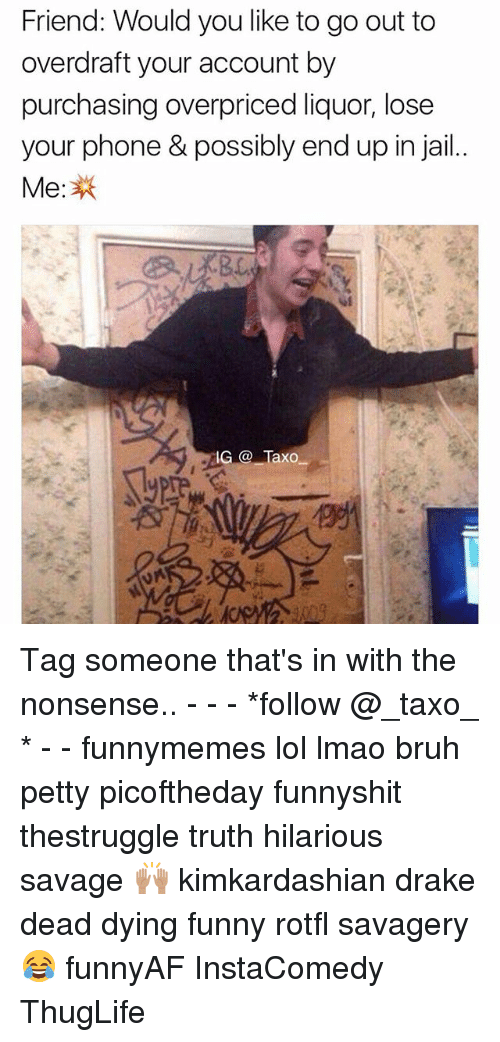thuglife: Friend: Would you like to go out to  overdraft your account by  your phone & possibly end up in jail  Me: Tag someone that's in with the nonsense.. - - - *follow @_taxo_ * - - funnymemes lol lmao bruh petty picoftheday funnyshit thestruggle truth hilarious savage 🙌🏽 kimkardashian drake dead dying funny rotfl savagery 😂 funnyAF InstaComedy ThugLife