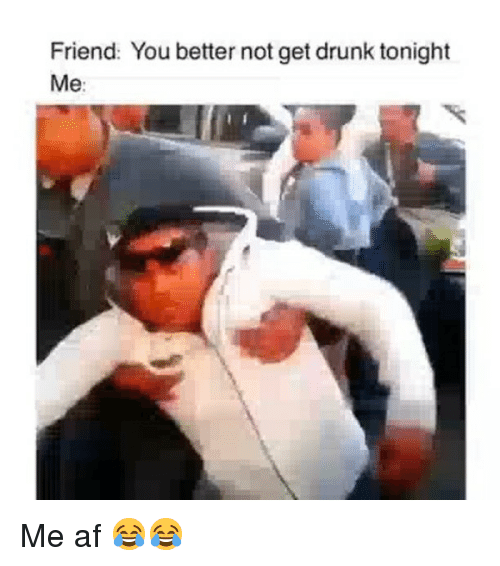 You Better Not: Friend: You better not get drunk tonight  Me: Me af 😂😂