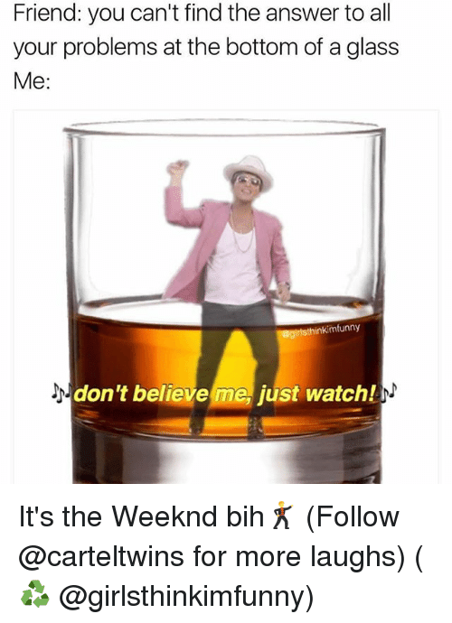 Memes, The Weeknd, and Watch: Friend: you can't find the answer to all  your problems at the bottom of aglass  Me:  inkimfunny  don't believe me, just watch/ It's the Weeknd bih🕺 (Follow @carteltwins for more laughs) (♻️ @girlsthinkimfunny)