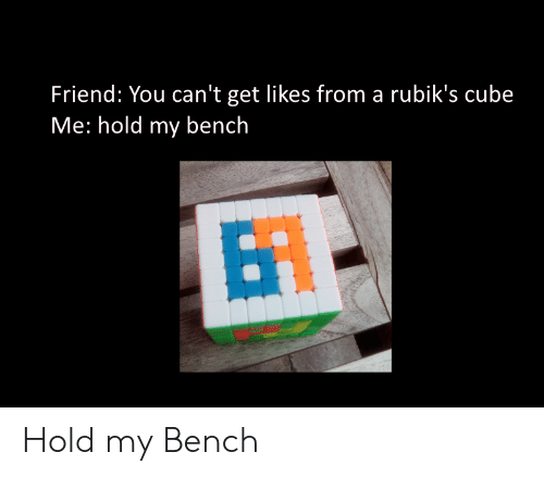 cube: Friend: You can't get likes from a rubik's cube  Me: hold my bench  BT Hold my Bench
