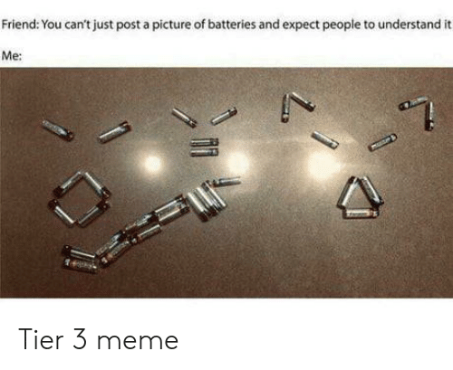 tier: Friend: You can't just post a picture of batteries and expect people to understand  Me: Tier 3 meme