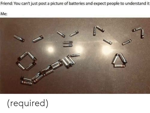 batteries: Friend: You can't just post a picture of batteries and expect people to understand it  Me: (required)