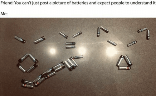 batteries: Friend: You can't just post a picture of batteries and expect people to understand it  Me: