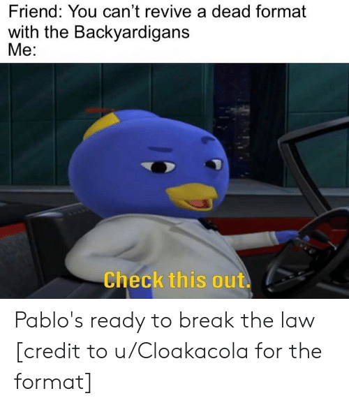 The Backyardigans: Friend: You can't revive a dead format  with the Backyardigans  Me:  Check this out. Pablo's ready to break the law [credit to u/Cloakacola for the format]