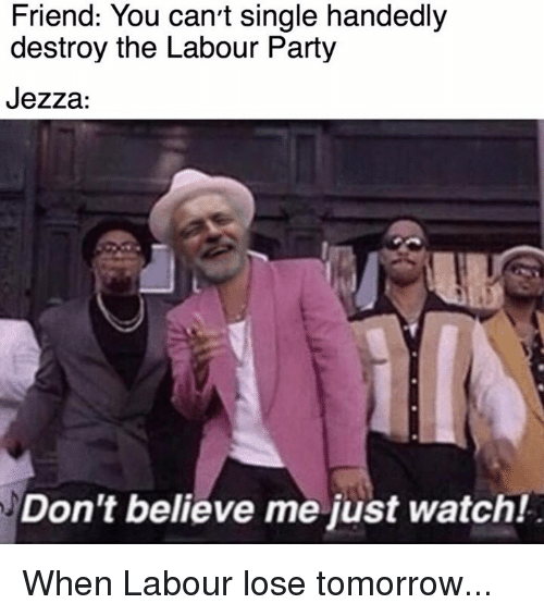 Memes, Tomorrow, and Watch: Friend: You can't single handedly  destroy the Labour Party  Jezza:  Don't believe me just watch! When Labour lose tomorrow...