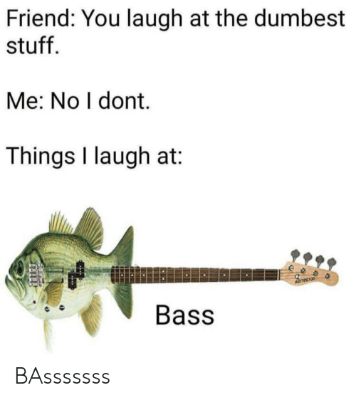 bass: Friend: You laugh at the dumbest  stuff  Me: No I dont.  Things I laugh at  eeo  Bass BAsssssss
