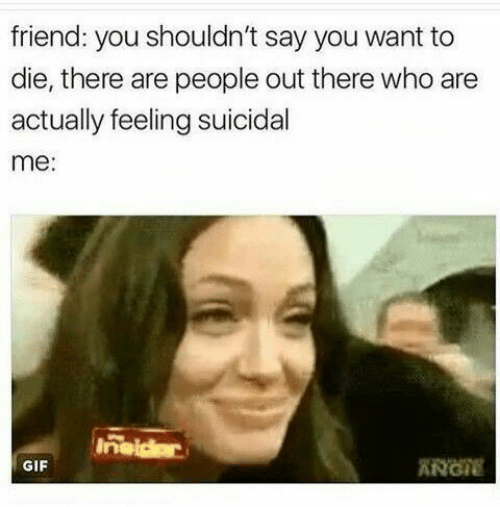 want-to-die: friend: you shouldn't say you want to  die, there are people out there who are  actually feeling suicidal  me:  Inaidar  ANGIE  GIF