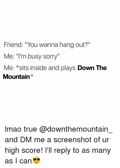 """Friends, Lmao, and Sorry: Friend: """"You wanna hang out?""""  Me: m busy sorry  Me: *sits inside and plays  Down The  Mountain lmao true @downthemountain_ and DM me a screenshot of ur high score! I'll reply to as many as I can😎"""