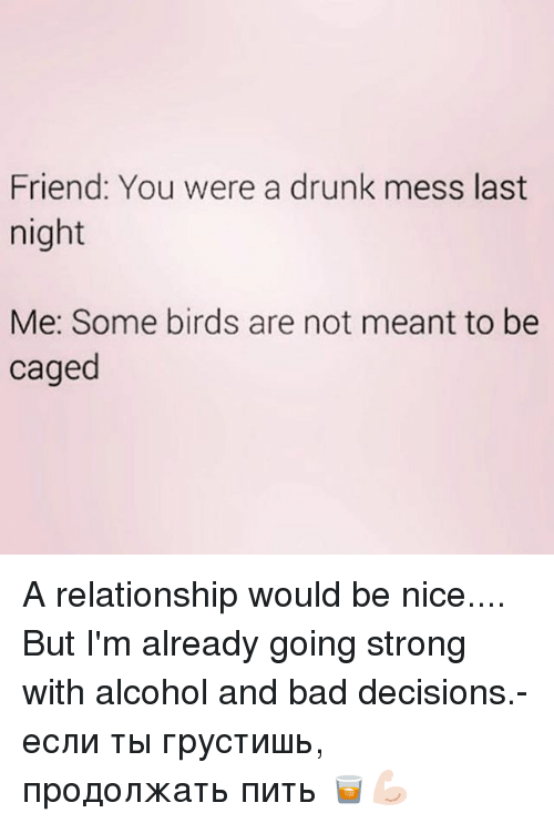 Bad, Drunk, and Alcohol: Friend: You were a drunk mess last  night  Me: Some birds are not meant to be  caged A relationship would be nice.... But I'm already going strong with alcohol and bad decisions.- если ты грустишь, продолжать пить 🥃💪🏻