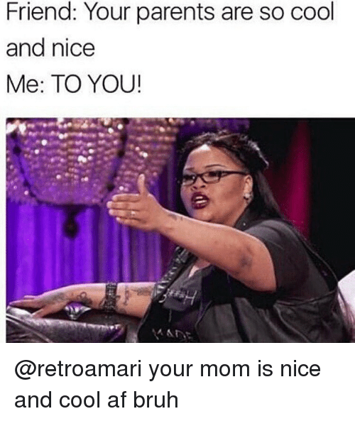 Af, Bruh, and Memes: Friend: Your parents are so cool  and nice  Me: TO YOU! @retroamari your mom is nice and cool af bruh