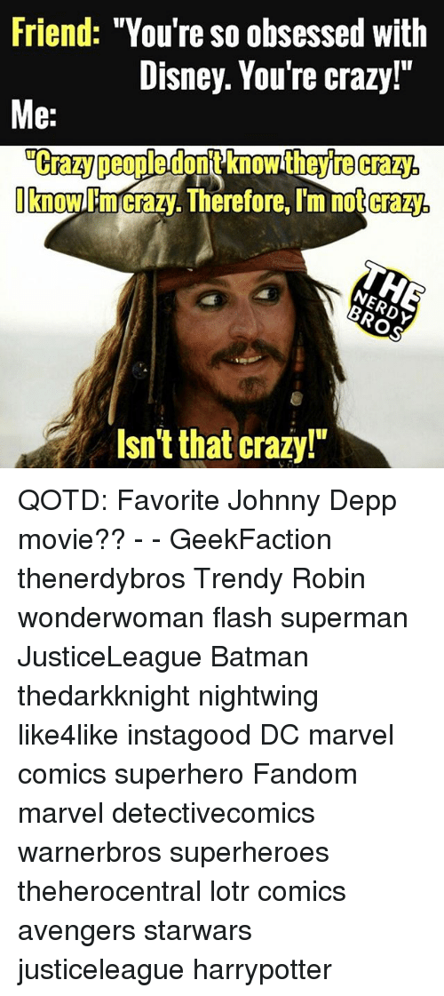 "Batman, Crazy, and Disney: Friend: ""You're so obsessed with  Disney. You're crazy!""  Me:  ""Crazy peopledont knowt  hey te crazy  now mcrazy.Therefore. Im notcraz  CraZV.  /V  Isn't that crazy!"" QOTD: Favorite Johnny Depp movie?? - - GeekFaction thenerdybros Trendy Robin wonderwoman flash superman JusticeLeague Batman thedarkknight nightwing like4like instagood DC marvel comics superhero Fandom marvel detectivecomics warnerbros superheroes theherocentral lotr comics avengers starwars justiceleague harrypotter"