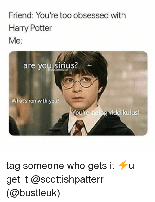Harry Potter, Memes, and Sirius: Friend: You're too obsessed with  Harry Potter  Me:  are vou siriuS ton  terelate  What's ron with you?  You're being riddikulus  0 tag someone who gets it ⚡️u get it @scottishpatterr (@bustleuk)