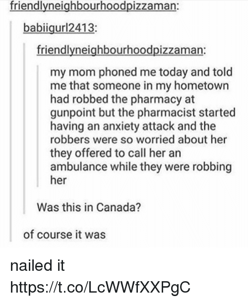 The Pharmacy: friendlvneiahbourhoodpizzaman:  babiigurl2413;  friendlyneighbourhoodpizzaman:  my mom phoned me today and told  me that someone in my hometown  had robbed the pharmacy at  gunpoint but the pharmacist started  having an anxiety attack and the  robbers were so worried about her  they offered to call her an  ambulance while they were robbing  her  Was this in Canada?  of course it was nailed it https://t.co/LcWWfXXPgC