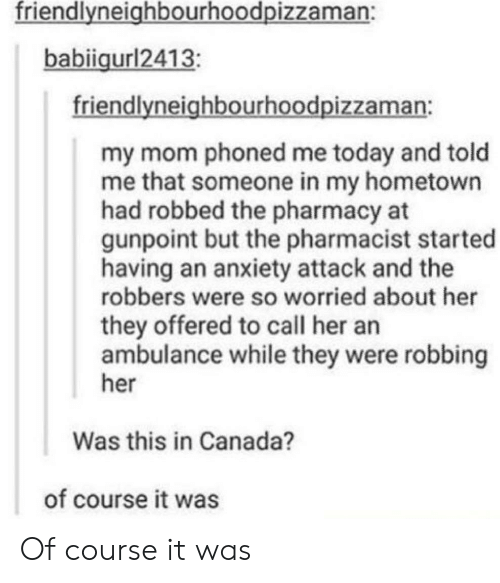 The Pharmacy: friendlvneighbourhoodpizzaman:  babiigurl2413  friendlyneighbourhoodpizzaman:  my mom phoned me today and told  me that someone in my hometown  had robbed the pharmacy at  gunpoint but the pharmacist started  having an anxiety attack and the  robbers were so worried about her  they offered to call her an  ambulance while they were robbing  her  Was this in Canada?  of course it was Of course it was