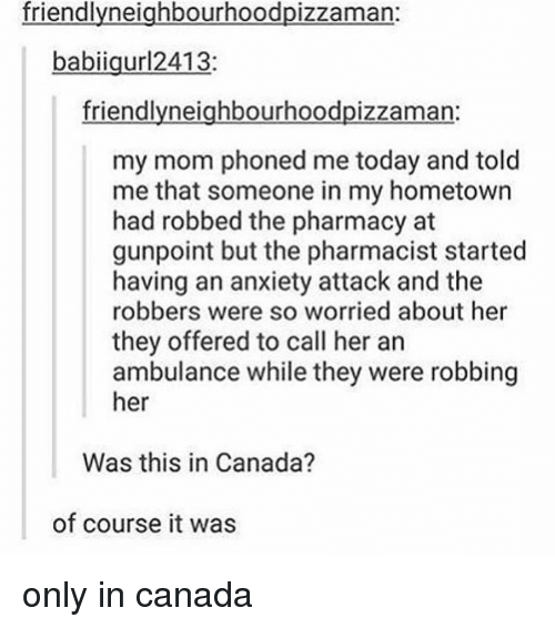 The Pharmacy: friendly neighbourhoodpizzaman:  babiigur12413  friendly neighbourhoodpizzaman  my mom phoned me today and told  me that someone in my hometown  had robbed the pharmacy at  gunpoint but the pharmacist started  having an anxiety attack and the  robbers were so worried about her  they offered to call her an  ambulance while they were robbing  her  Was this in Canada?  of course it was only in canada