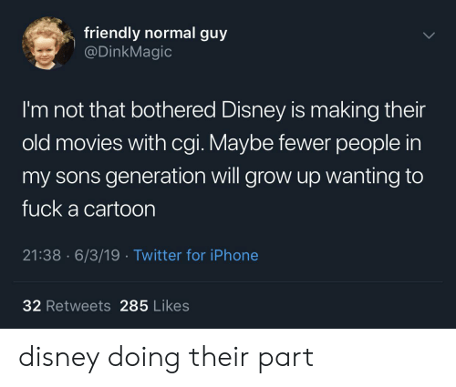 cgi: friendly normal guy  @DinkMagic  I'm not that bothered Disney is making their  old movies with cgi. Maybe fewer people in  my sons generation will grow up wanting to  fuck a cartoon  21:38 6/3/19 Twitter for iPhone  32 Retweets 285 Likes disney doing their part