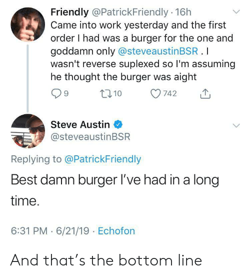 steve austin: Friendly @PatrickFriendly 16h  Came into work yesterday and the first  order I had was a burger for the one and  goddamn only @steveaustinBSR.I  wasn't reverse suplexed so I'm assuming  he thought the burger was aight  t10  742  Steve Austin  @steveaustinBSR  Replying to @PatrickFriendly  Best damn burger l've had in a long  time.  6:31 PM 6/21/19 Echofon And that's the bottom line