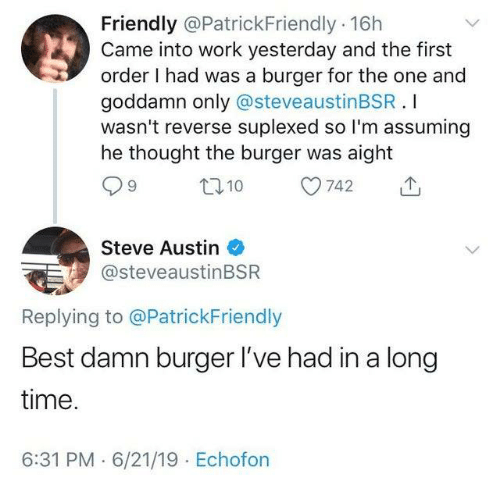 steve austin: Friendly @PatrickFriendly 16h  Came into work yesterday and the first  order I had was a burger for the one and  goddamn only @steveaustinBSR.I  wasn't reverse suplexed so I'm assuming  he thought the burger was aight  L110  742  Steve Austin  @steveaustinBSR  Replying to @PatrickFriendly  Best damn burger I've had in a long  time.  6:31 PM 6/21/19 Echofon