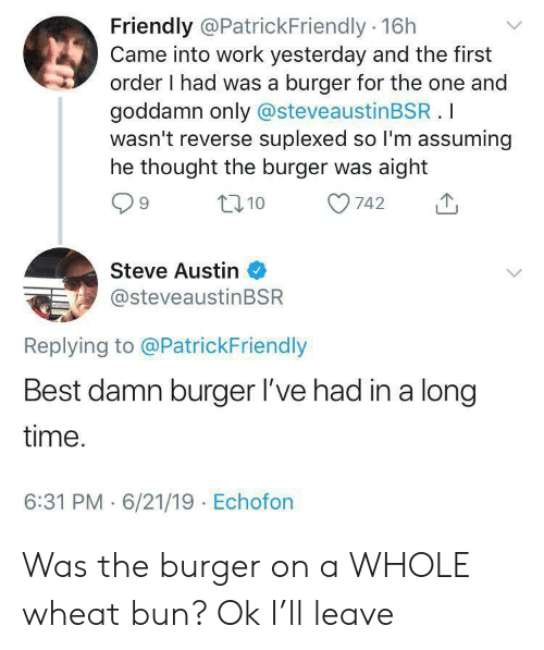 steve austin: Friendly @PatrickFriendly 16h  Came into work yesterday and the first  order I had was a burger for the one and  goddamn only @steveaustinBSR.I  wasn't reverse suplexed so I'm assuming  he thought the burger was aight  t10  742  Steve Austin  @steveaustinBSR  Replying to @PatrickFriendly  Best damn burger l've had in a long  time.  6:31 PM 6/21/19 Echofon Was the burger on a WHOLE wheat bun? Ok I'll leave