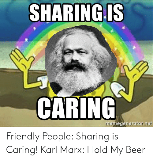 hold my beer: Friendly People: Sharing is Caring! Karl Marx: Hold My Beer
