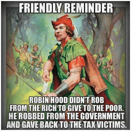 Memes, Government, and Hood: FRIENDLY REMINDER  ROBIN HOOD DIDN'T ROB  FROM THE RICH TOGIVE TO THE POOR.  HE ROBBED FROM THE GOVERNMENT  AND GAVE BACK TO THE TAXVICTIMS.