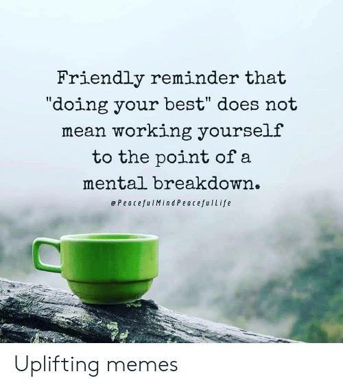 """breakdown: Friendly reminder that  """"doing your best"""" does not  mean working yourself  to the point of a  mental breakdown.  ePeacefulMind PeacefulLife Uplifting memes"""