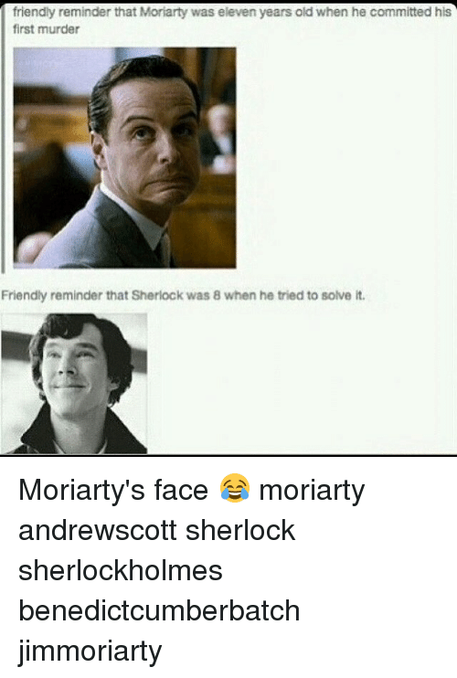 moriarty: friendly reminder that Moriarty was eleven years old when he committed his  first murder  Friendly reminder that Sherlock was 8 when he tried to solve it. Moriarty's face 😂 moriarty andrewscott sherlock sherlockholmes benedictcumberbatch jimmoriarty