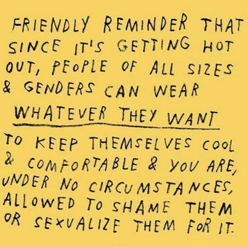 friendly reminder: FRIENDLY REMINDER THAT  SINCE ITIs GETTING HoT  OUT, PEoPLE OF ALL SIZES  & GENDERS CAN WEAR  WHATEVER THEY WANT  To KEEP THEMSELVES COoL  COMFORTABLE yOv ARE,  UNDER NO CIRCU MSTA NCES,  ALLOWED To SHAME THEM  OR SExUALIZE THEM FoR IT.