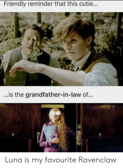 ravenclaw: Friendly reminder that this cutie...  ...is the grandfather-in-law of... Luna is my favourite Ravenclaw