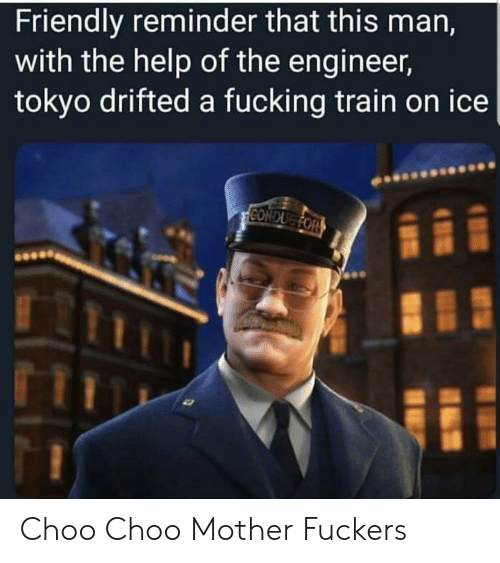 the help: Friendly reminder that this man,  with the help of the engineer,  tokyo drifted a fucking train on ice  CONDUGFOR Choo Choo Mother Fuckers