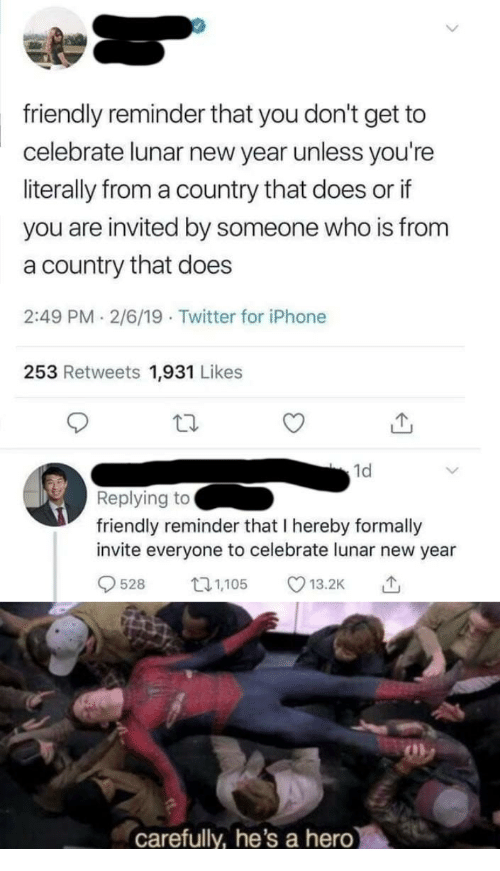 lunar: friendly reminder that you don't get to  celebrate lunar new year unless you're  literally from a country that does or if  you are invited by someone who is from  a country that does  2:49 PM 2/6/19 Twitter for iPhone  253 Retweets 1,931 Likes  1d  Replying to  friendly reminder that I hereby formally  invite everyone to celebrate lunar new year  528 5 13.2K  carefully, he's a hero