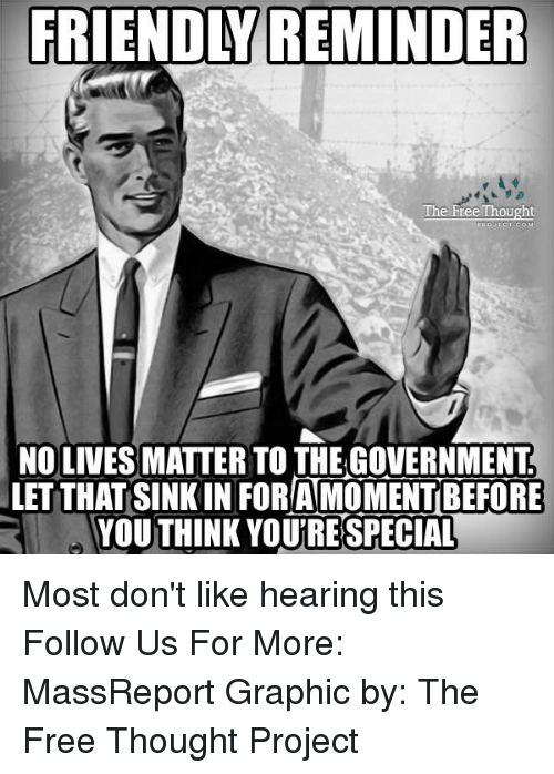 Memes, 🤖, and Project: FRIENDLY REMINDER  The Free Thought  NO LIVES MATTER TO THE GOVERNMENT  LETTHAT SINKIN FOR AMOMENTBEFORE  YOUTHINK YOU'RE SPECIAL Most don't like hearing this  Follow Us For More: MassReport Graphic by: The Free Thought Project