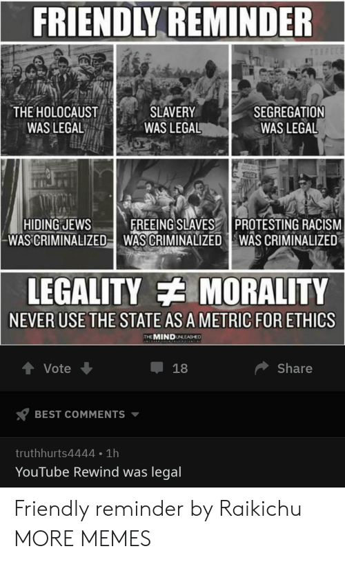 ethics: FRIENDLY REMINDER  THE HOLOCAUST  WAS LEGAL  SLAVERY  WAS LEGAL  SEGREGATION  WAS LEGAL  HIDING JEWSFREEING SLAVES PROTESTING RACISM  WAS CRIMINALIZED-WAS CRIMINALIZED WAS CRIMINALIZED  LEGALITY MORALITY  NEVER USE THE STATE AS A METRIC FOR ETHICS  THEMINDUNLEASHED  Vote  Share  BEST COMMENTS ▼  truthhurts4444 1h  YouTube Rewind was legal Friendly reminder by Raikichu MORE MEMES
