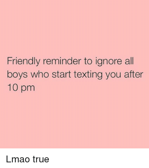 True: Friendly reminder to ignore all  boys who start texting you after  10 pm Lmao true