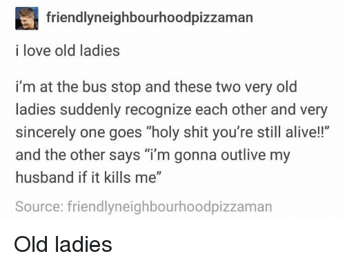 """bus stop: friendlyneighbourhoodpizzaman  i love old ladies  i'm at the bus stop and these two very old  ladies suddenly recognize each other and very  sincerely one goes """"holy shit you're still alive!!""""  and the other says """"i'm gonna outlive my  husband if it kills me""""  Source: friendlyneighbourhoodpizzaman Old ladies"""