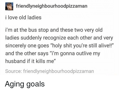 """bus stop: friendlyneighbourhoodpizzaman  i love old ladies  i'm at the bus stop and these two very old  ladies suddenly recognize each other and very  sincerely one goes """"holy shit you're still alive!!""""  and the other says """"i'm gonna outlive my  husband if it kills me""""  Source: friendlyneighbourhoodpizzaman Aging goals"""