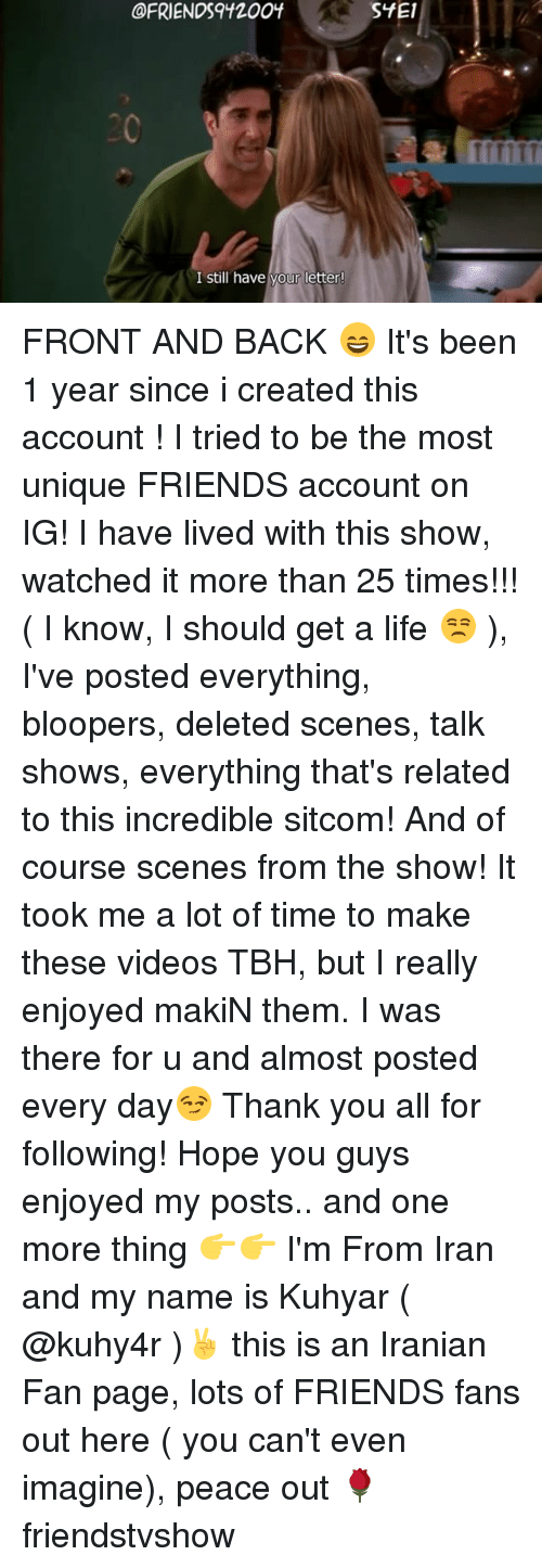"""blooper: @FRIENDS """"1200f  I still have your letter!  SYE1 FRONT AND BACK 😄 It's been 1 year since i created this account ! I tried to be the most unique FRIENDS account on IG! I have lived with this show, watched it more than 25 times!!! ( I know, I should get a life 😒 ), I've posted everything, bloopers, deleted scenes, talk shows, everything that's related to this incredible sitcom! And of course scenes from the show! It took me a lot of time to make these videos TBH, but I really enjoyed makiN them. I was there for u and almost posted every day😏 Thank you all for following! Hope you guys enjoyed my posts.. and one more thing 👉👉 I'm From Iran and my name is Kuhyar ( @kuhy4r )✌️ this is an Iranian Fan page, lots of FRIENDS fans out here ( you can't even imagine), peace out 🌹 friendstvshow"""