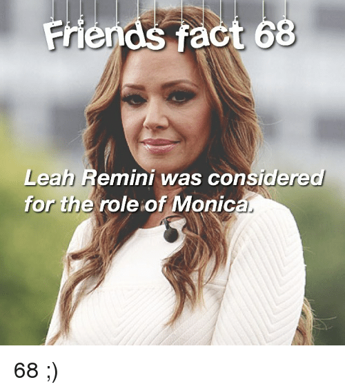 Memes, 🤖, and Leah Remini: Friends act 68  Leah Remini was considered  for the role of Monica. 68 ;)