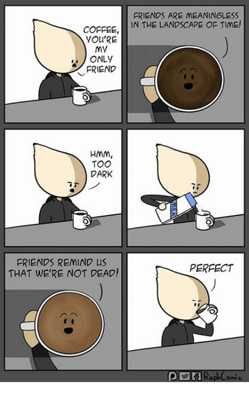 Remindes: FRIENDS ARE MEANINGLESS  COFFEE, IN THE LANDSCAPE OF TIME!  YOU'RE  my  ONLY  FRIEND  HMm,  TOO  DARK  FRIENDS REMIND US  THAT WE'RE NOT PEAD!  PERFECT