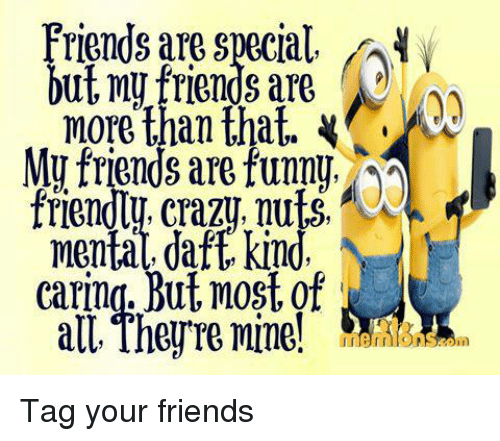 funny friends: Friends are special  but my friends are  more than that.  My friends are funny  friendly crazy, nuts,  mental, daft kind,  Caring. But most of  all, They re mine! Tag your friends