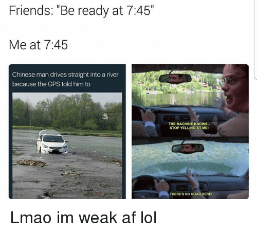 """Af, Friends, and Funny: Friends: """"Be ready at 7:45  Me at 7:45  Chinese man drives straight into a river  because the GPS told him to  THE MACHINE KN  STOP YELLING AT ME!  THERE'S NO ROAD HEREI Lmao im weak af lol"""