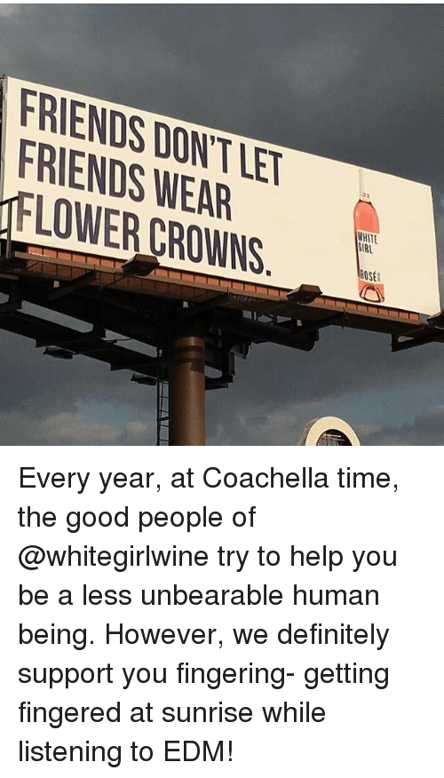 Coachella, Definitely, and Friends: FRIENDS DONT LET  FRIENDS WEAR  GIRL  LOWER CROWNS.  ROSE  IAN  n Every year, at Coachella time, the good people of @whitegirlwine try to help you be a less unbearable human being. However, we definitely support you fingering- getting fingered at sunrise while listening to EDM!