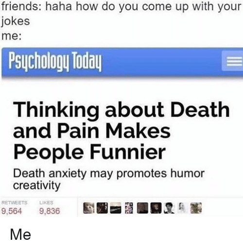 Friends, Ups, and Anxiety: friends: haha how do you come up with your  jokes  me  Psychology Today  Thinking about Death  and Pain Makes  People Funnier  Death anxiety may promotes humor  creativity  RETWEETS  LIKES  9,564  9.836 Me