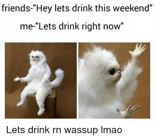 "Friends, Funny, and Lmao: friends-""Hey lets drink this weekend""  me-""Lets drink right now"" Lets drink rn wassup lmao"