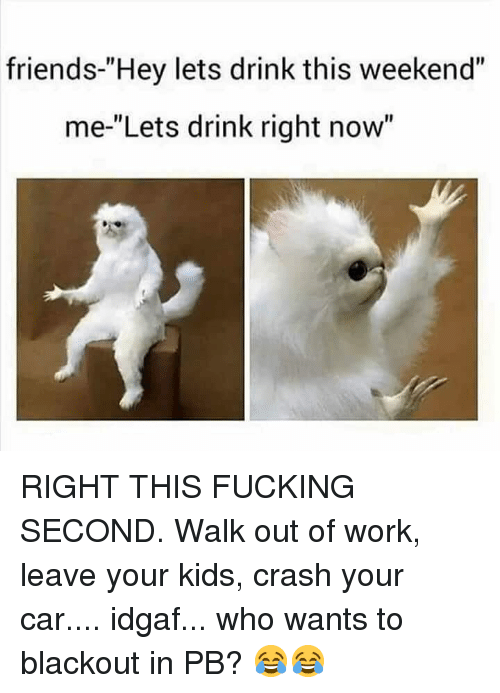 """blackout: friends-""""Hey lets drink this weekend""""  me-""""Lets drink right now"""" RIGHT THIS FUCKING SECOND. Walk out of work, leave your kids, crash your car.... idgaf... who wants to blackout in PB? 😂😂"""