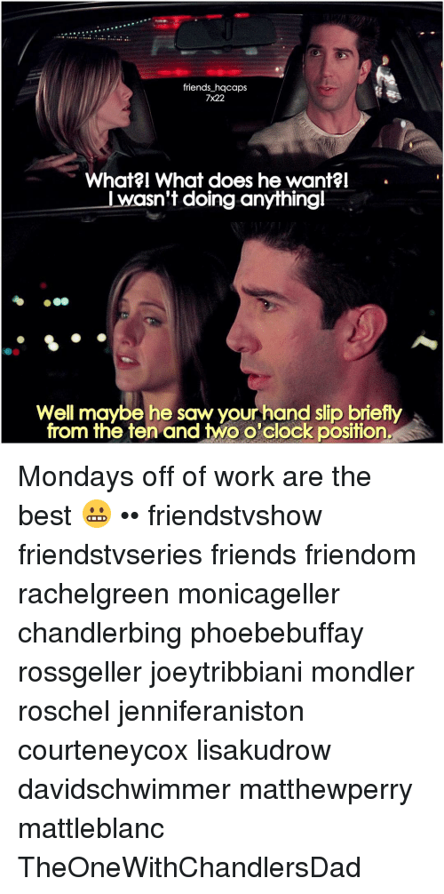 Positive Monday: friends hqcaps  7x22  What What does he want?I  wasn't doing anythingl  Well maybe he saw your hand slip briefly  from the ten and two o'clock position. Mondays off of work are the best 😬 •• friendstvshow friendstvseries friends friendom rachelgreen monicageller chandlerbing phoebebuffay rossgeller joeytribbiani mondler roschel jenniferaniston courteneycox lisakudrow davidschwimmer matthewperry mattleblanc TheOneWithChandlersDad