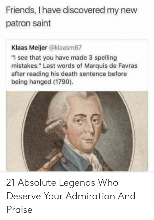 """patron: Friends, I have discovered my new  patron saint  Klaas Meijer @klaasm67  """"I see that you have made 3 spelling  mistakes."""" Last words of Marquis de Favras  after reading his death sentence before  being hanged (1790) 21 Absolute Legends Who Deserve Your Admiration And Praise"""